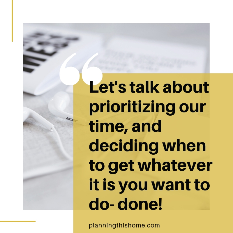 Let's talk about prioritizing our time, and deciding when to get whatever it is you want to do- done!